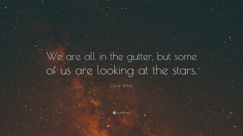 """Oscar Wilde Quote: """"We are all in the gutter, but some of us are looking at the stars."""""""