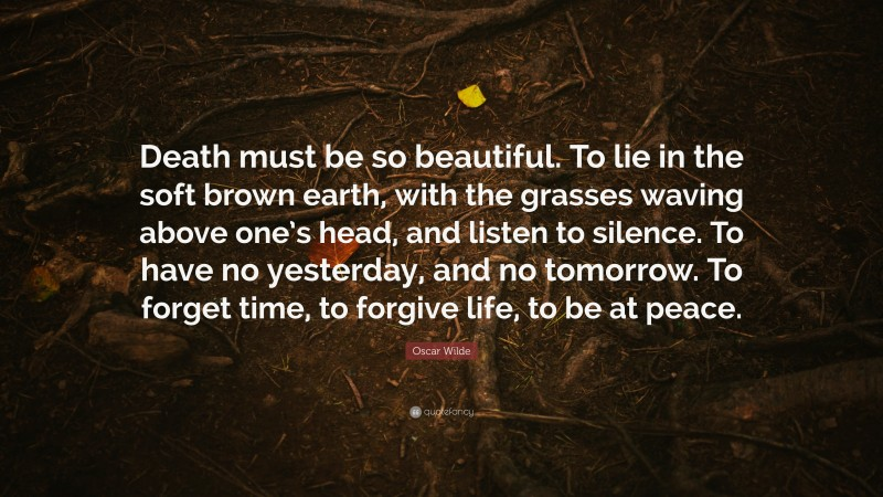 """Oscar Wilde Quote: """"Death must be so beautiful. To lie in the soft brown earth, with the grasses waving above one's head, and listen to silence. To have no yesterday, and no tomorrow. To forget time, to forgive life, to be at peace."""""""