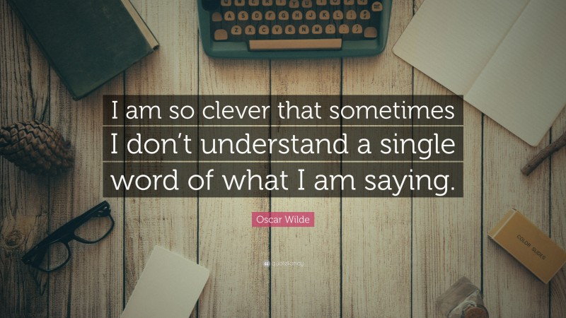 """Oscar Wilde Quote: """"I am so clever that sometimes I don't understand a single word of what I am saying."""""""