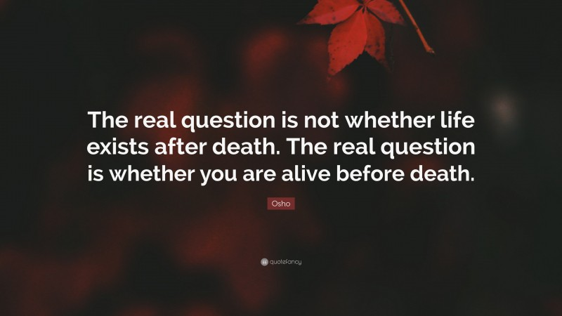 """Osho Quote: """"The real question is not whether life exists after death. The real question is whether you are alive before death."""""""