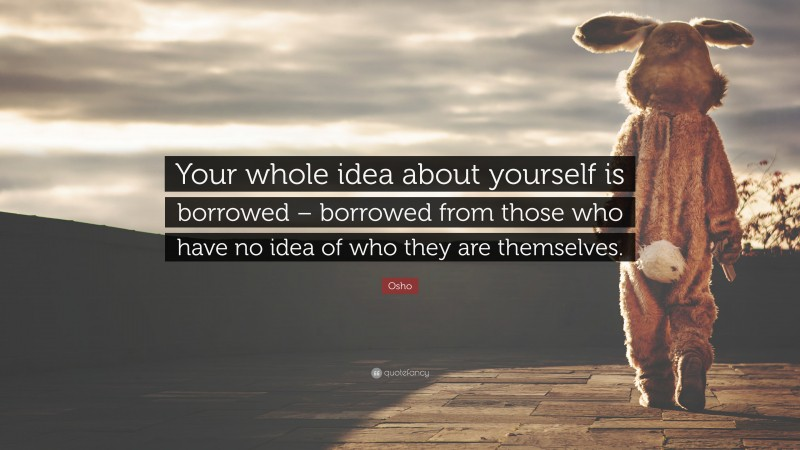 """Osho Quote: """"Your whole idea about yourself is borrowed – borrowed from those who have no idea of who they are themselves."""""""