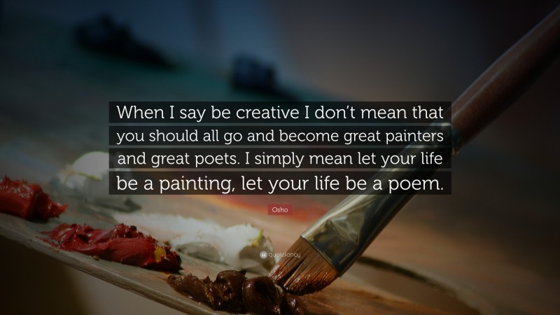 """Osho Quote: """"When I say be creative I don't mean that you should all go and become great painters and great poets. I simply mean let your life be a painting, let your life be a poem."""""""