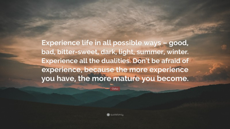 """Osho Quote: """"Experience life in all possible ways – good, bad, bitter-sweet, dark, light, summer, winter. Experience all the dualities. Don't be afraid of experience, because the more experience you have, the more mature you become."""""""