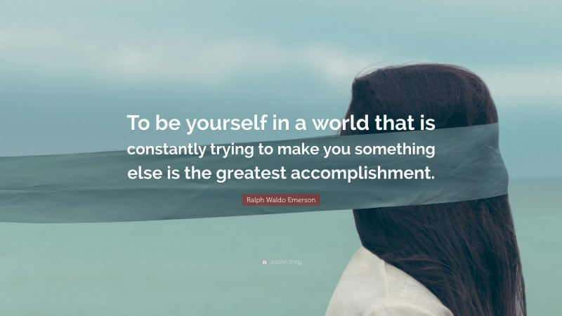 "Ralph Waldo Emerson Quote: ""To be yourself in a world that is constantly trying to make you something else is the greatest accomplishment."""