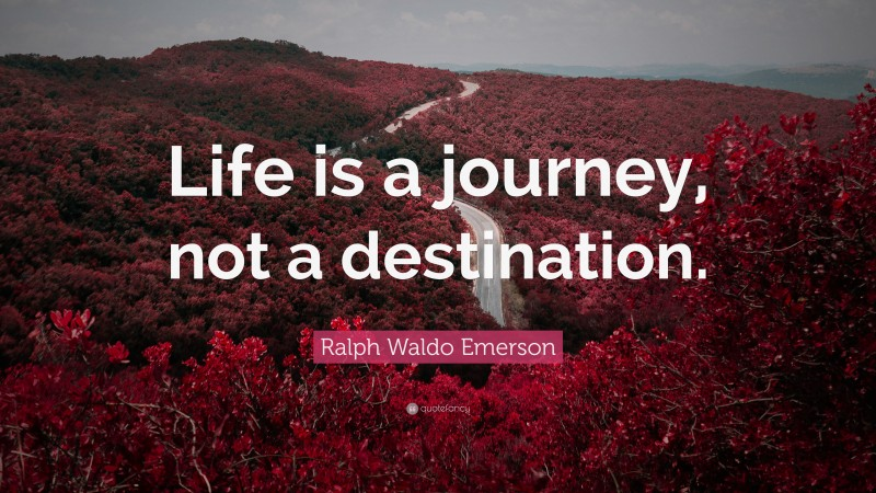 """Ralph Waldo Emerson Quote: """"Life is a journey, not a destination."""""""