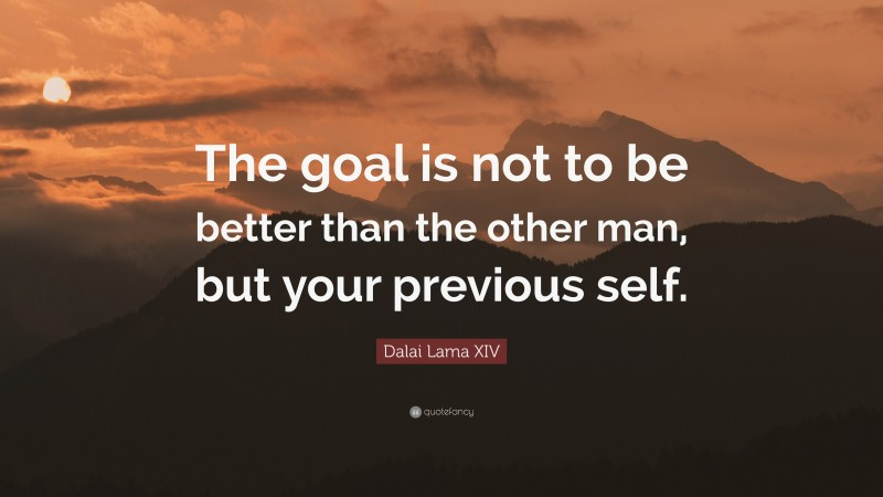 """Dalai Lama XIV Quote: """"The goal is not to be better than the other man, but your previous self."""""""