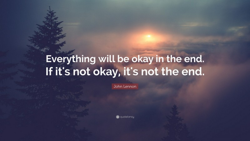 """John Lennon Quote: """"Everything will be okay in the end. If it's not okay, it's not the end."""""""
