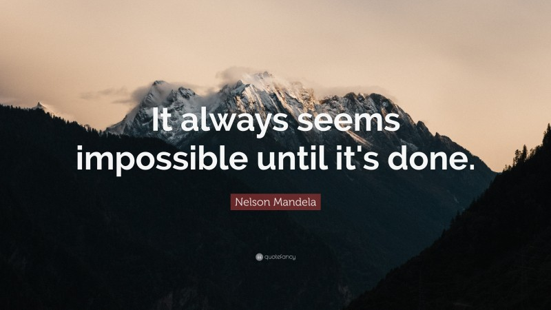 """Nelson Mandela Quote: """"It always seems impossible until it's done."""""""