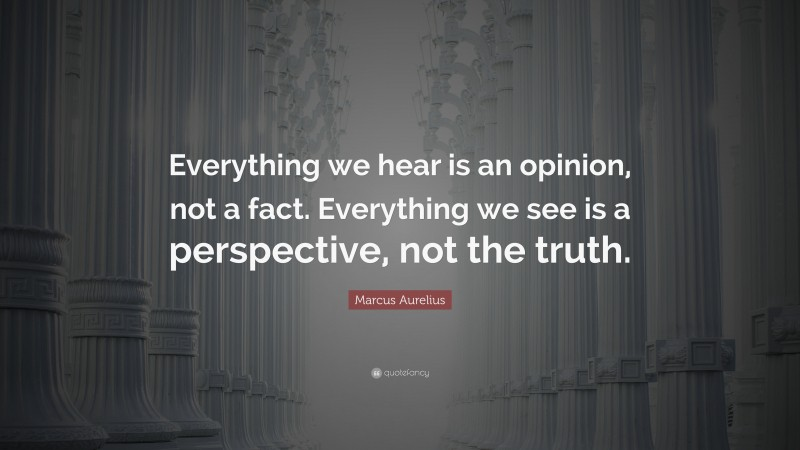 "Marcus Aurelius Quote: ""Everything we hear is an opinion, not a fact. Everything we see is a perspective, not the truth."""