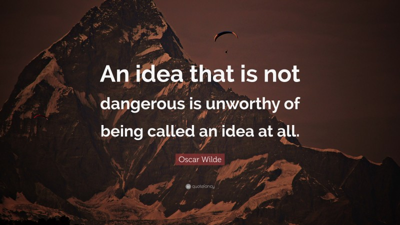 """Oscar Wilde Quote: """"An idea that is not dangerous is unworthy of being called an idea at all."""""""