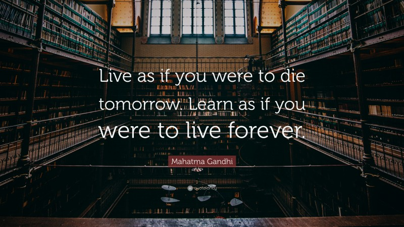 """Mahatma Gandhi Quote: """"Live as if you were to die tomorrow. Learn as if you were to live forever."""""""
