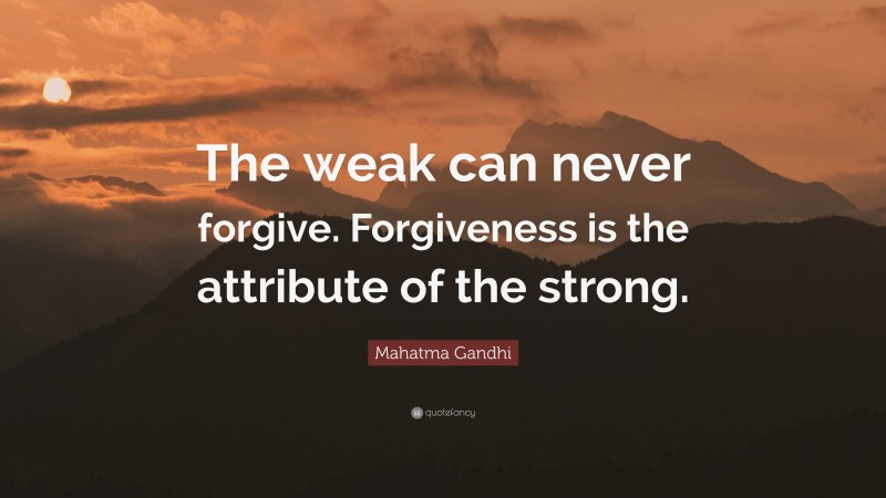 """Forgiveness Quotes: """"The weak can never forgive. Forgiveness is the attribute of the strong."""" — Mahatma Gandhi"""