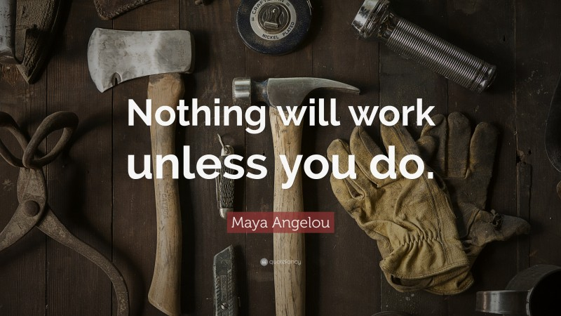 """Maya Angelou Quote: """"Nothing will work unless you do."""""""