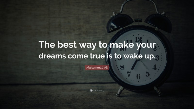 """Muhammad Ali Quote: """"The best way to make your dreams come true is to wake up."""""""