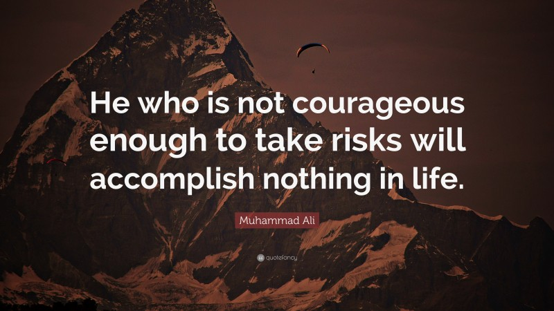 """Muhammad Ali Quote: """"He who is not courageous enough to take risks will accomplish nothing in life."""""""