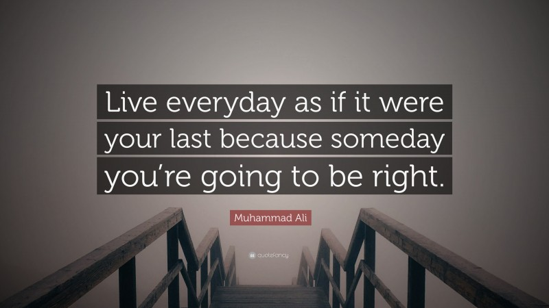 """Muhammad Ali Quote: """"Live everyday as if it were your last because someday you're going to be right."""""""