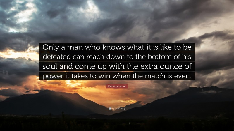 """Muhammad Ali Quote: """"Only a man who knows what it is like to be defeated can reach down to the bottom of his soul and come up with the extra ounce of power it takes to win when the match is even."""""""