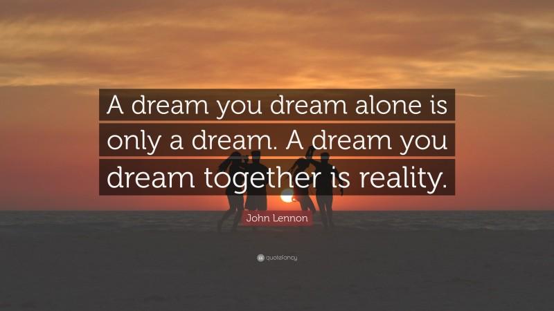 """John Lennon Quote: """"A dream you dream alone is only a dream. A dream you dream together is reality."""""""