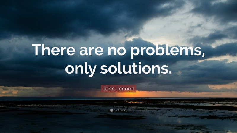 """John Lennon Quote: """"There are no problems, only solutions."""""""