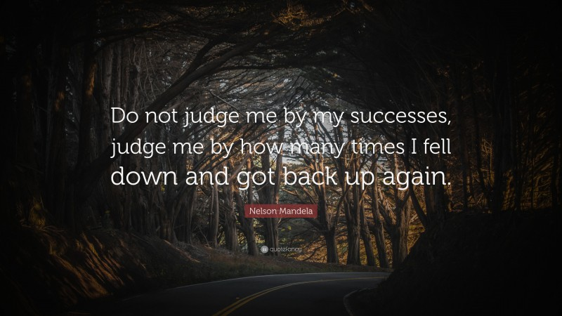 """Nelson Mandela Quote: """"Do not judge me by my successes, judge me by how many times I fell down and got back up again."""""""