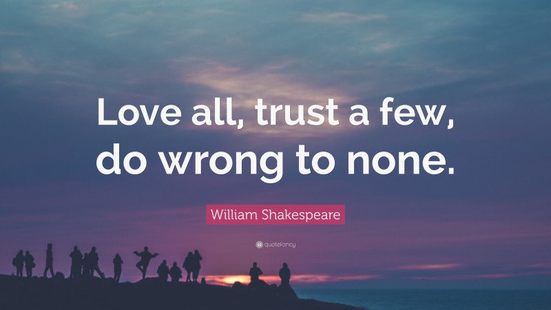 """William Shakespeare Quote: """"Love all, trust a few, do wrong to none."""""""