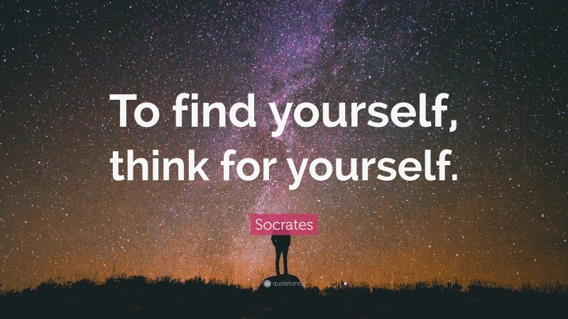 """Socrates Quote: """"To find yourself, think for yourself."""""""