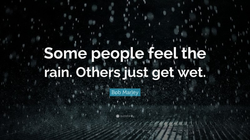 """Bob Marley Quote: """"Some people feel the rain. Others just get wet."""""""