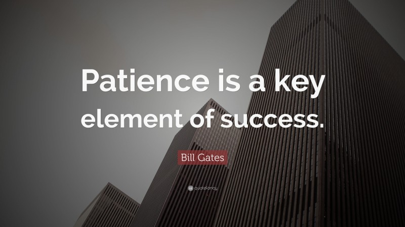 """Bill Gates Quote: """"Patience is a key element of success."""""""