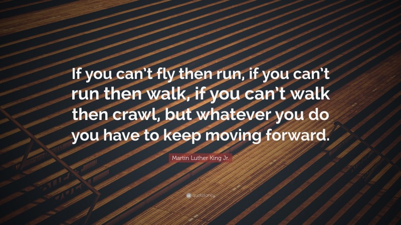 "Martin Luther King Jr. Quote: ""If you can't fly then run, if you can't run then walk, if you can't walk then crawl, but whatever you do you have to keep moving forward."""