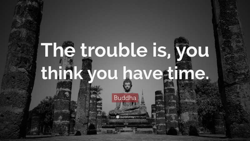 "Buddha Quote: ""The trouble is, you think you have time."""
