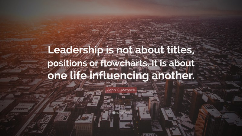 """John C. Maxwell Quote: """"Leadership is not about titles, positions or flowcharts. It is about one life influencing another."""""""
