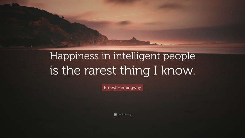 "Ernest Hemingway Quote: ""Happiness in intelligent people is the rarest thing I know."""