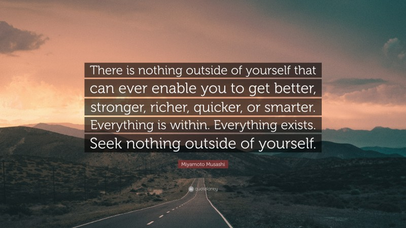 "Miyamoto Musashi Quote: ""There is nothing outside of yourself that can ever enable you to get better, stronger, richer, quicker, or smarter.  Everything is within.  Everything exists.  Seek nothing outside of yourself."""