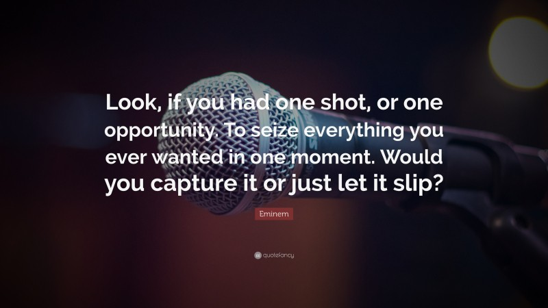 """Eminem Quote: """"Look, if you had one shot, or one opportunity. To seize everything you ever wanted in one moment. Would you capture it or just let it slip?"""""""