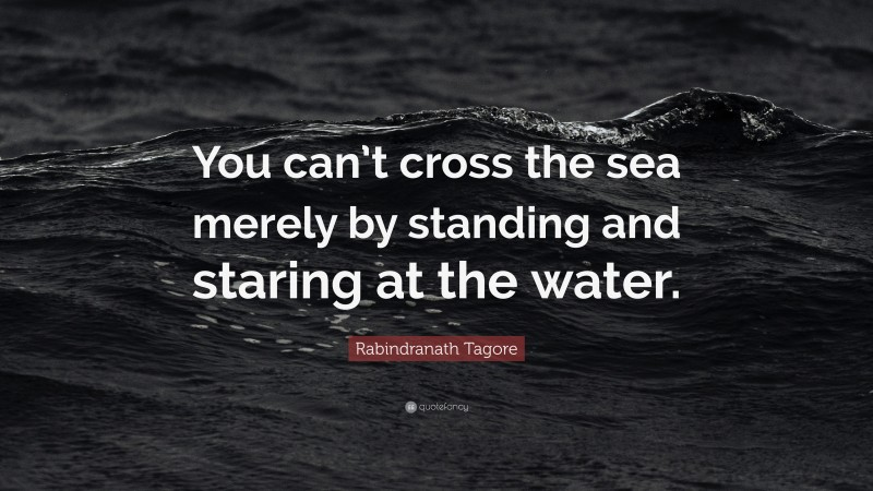 "Rabindranath Tagore Quote: ""You can't cross the sea merely by standing and staring at the water."""