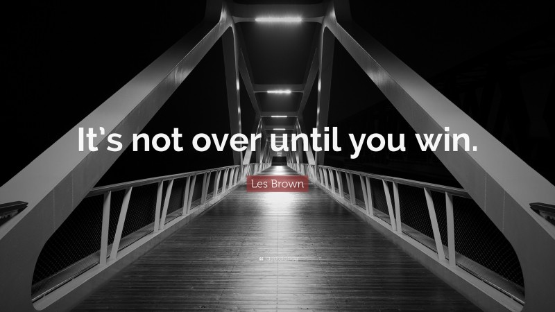 """Les Brown Quote: """"It's not over until you win."""""""