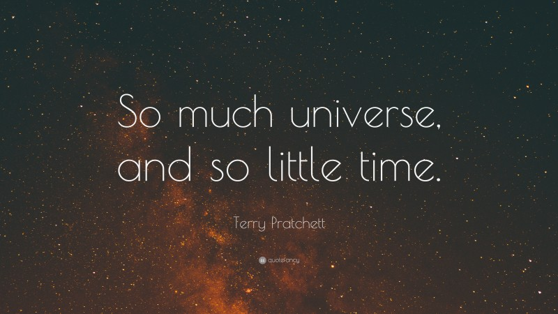 """Terry Pratchett Quote: """"So much universe, and so little time."""""""