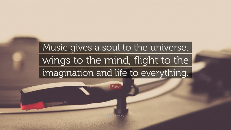 """Plato Quote: """"Music gives a soul to the universe, wings to the mind, flight to the imagination and life to everything."""""""