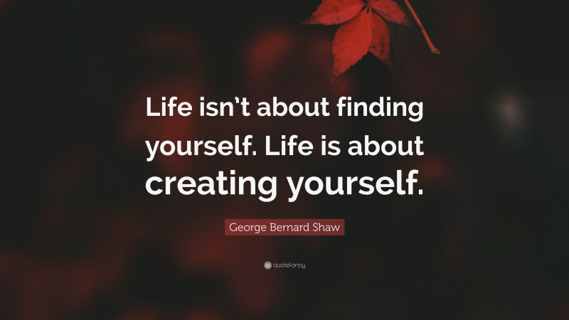 "George Bernard Shaw Quote: ""Life isn't about finding yourself. Life is about creating yourself."""