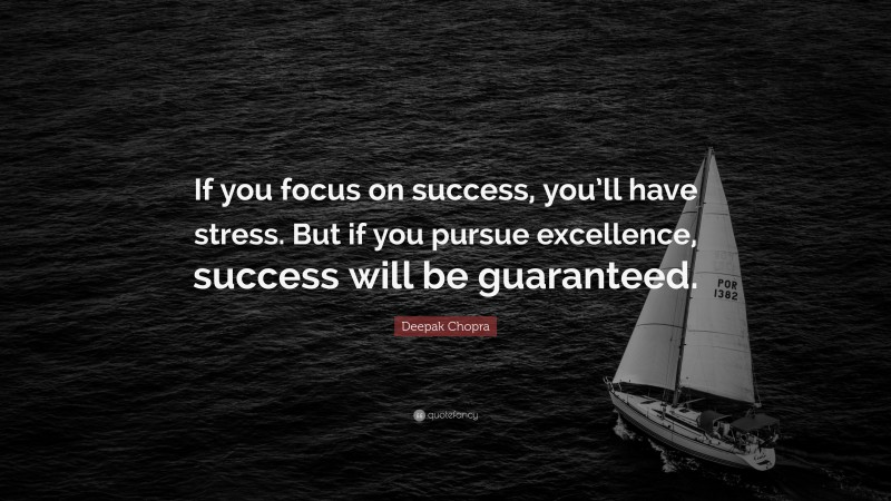 "Success Quotes: ""If you focus on success, you'll have stress. But if you pursue excellence, success will be guaranteed."" — Deepak Chopra"