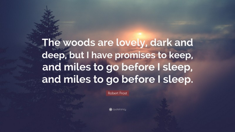 "Robert Frost Quote: ""The woods are lovely, dark and deep, but I have promises to keep, and miles to go before I sleep, and miles to go before I sleep."""