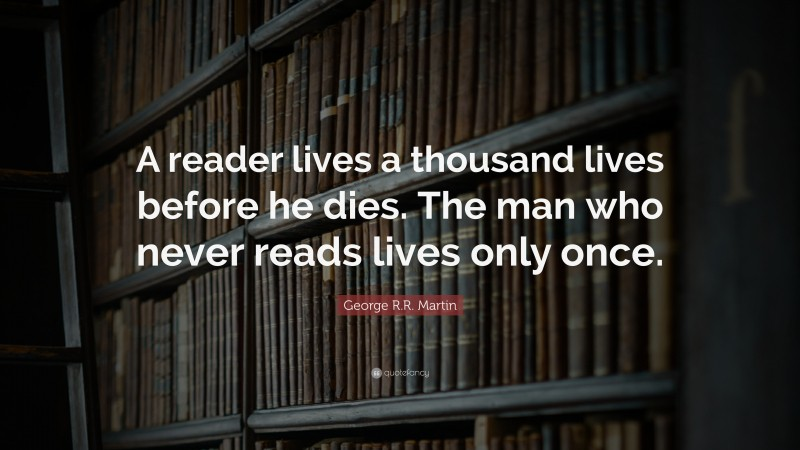 """George R.R. Martin Quote: """"A reader lives a thousand lives before he dies. The man who never reads lives only once."""""""