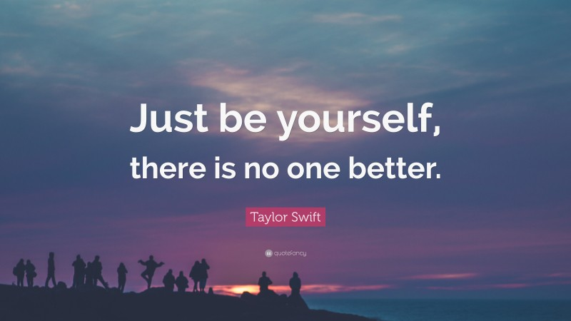 """Taylor Swift Quote: """"Just be yourself, there is no one better."""""""