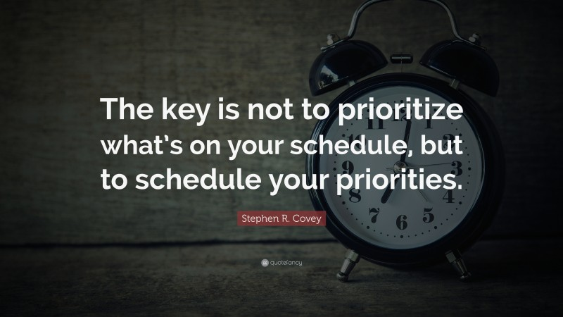 """Stephen R. Covey Quote: """"The key is not to prioritize what's on your schedule, but to schedule your priorities."""""""