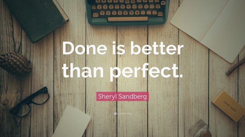 """Sheryl Sandberg Quote: """"Done is better than perfect."""""""