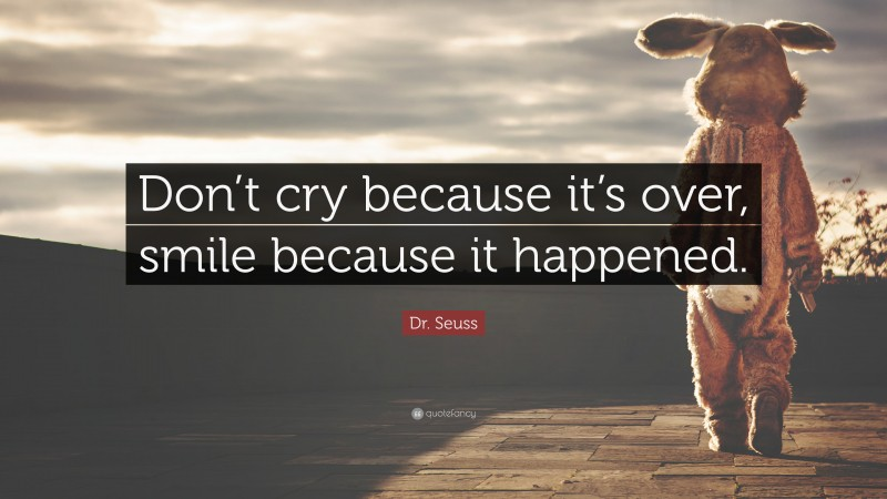 "Dr. Seuss Quote: ""Don't cry because it's over, smile because it happened."""