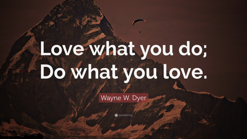 """Wayne W. Dyer Quote: """"Love what you do; Do what you love."""""""