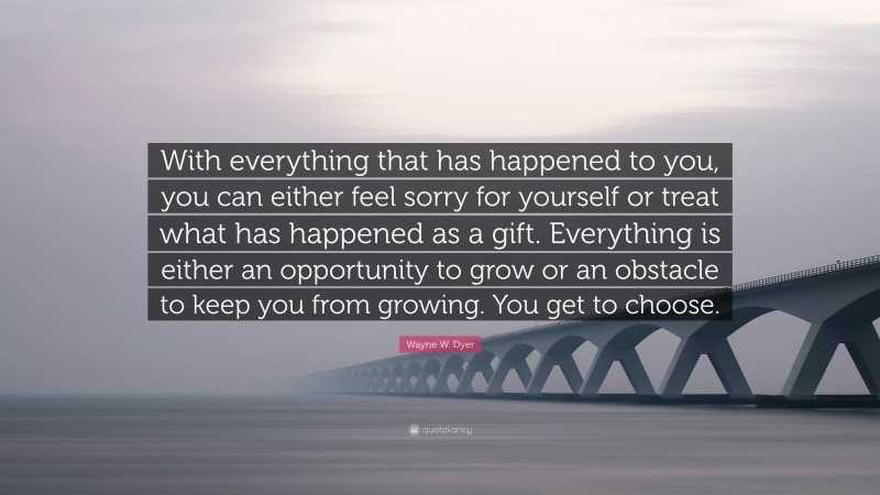 """Wayne W. Dyer Quote: """"With everything that has happened to you, you can either feel sorry for yourself or treat what has happened as a gift. Everything is either an opportunity to grow or an obstacle to keep you from growing. You get to choose."""""""