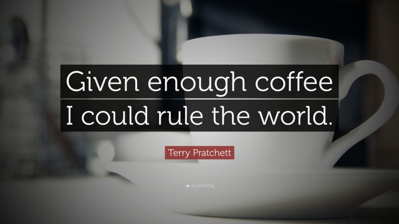 "Terry Pratchett Quote: ""Given enough coffee I could rule the world."""