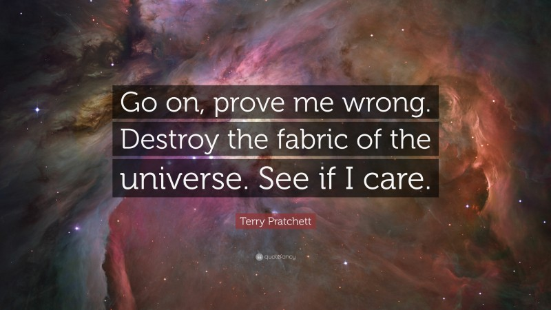 """Terry Pratchett Quote: """"Go on, prove me wrong. Destroy the fabric of the universe. See if I care."""""""